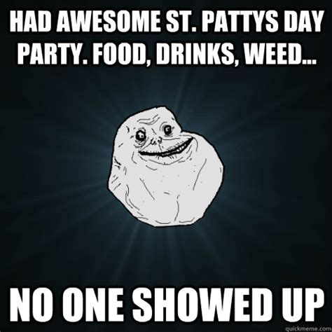 Food St Memes - had awesome st pattys day party food drinks weed no one showed up forever alone quickmeme