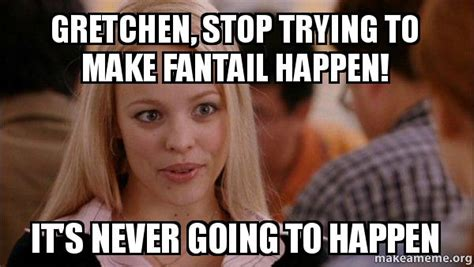 Gretchen Meme - gretchen stop trying to make fantail happen it s never going to happen mean girls meme