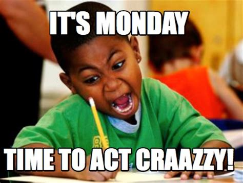 It S Monday Meme - meme creator it s monday time to act craazzy meme generator at memecreator org