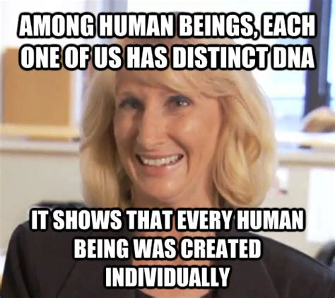 Wendy Wright Meme - among human beings each one of us has distinct dna it shows that every human being was created