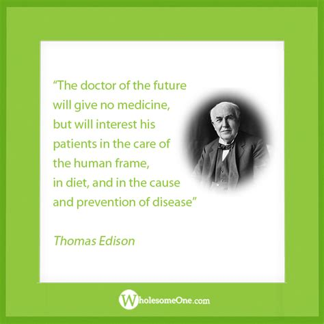 The doctor of the future will give no medicine... ~Thomas