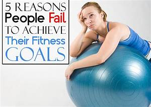 5 Reasons People Fail To Achieve Their Fitness Goals - Top ...