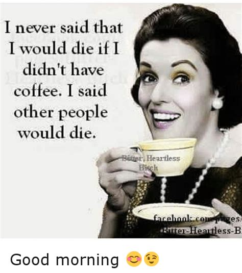 Funny Good Morning Memes - i never said that i would die if i didn t have coffee i said other people would die heartless co