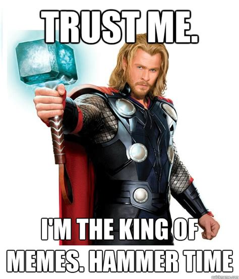 King Of Memes - trust me i m the king of memes hammer time advice thor quickmeme