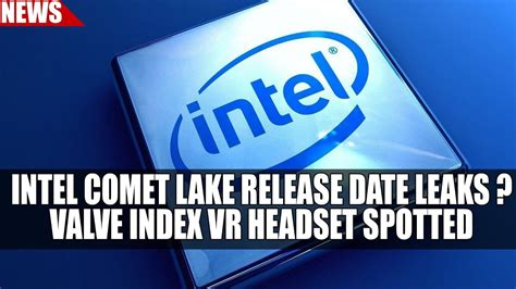 intel comet lake release date leaks valve vr headset spotted youtube