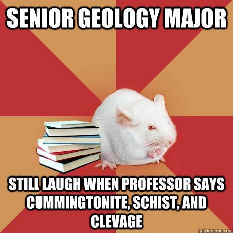 Geology Memes - senior geology major still laugh when professor says cummingtonite schist and clevage