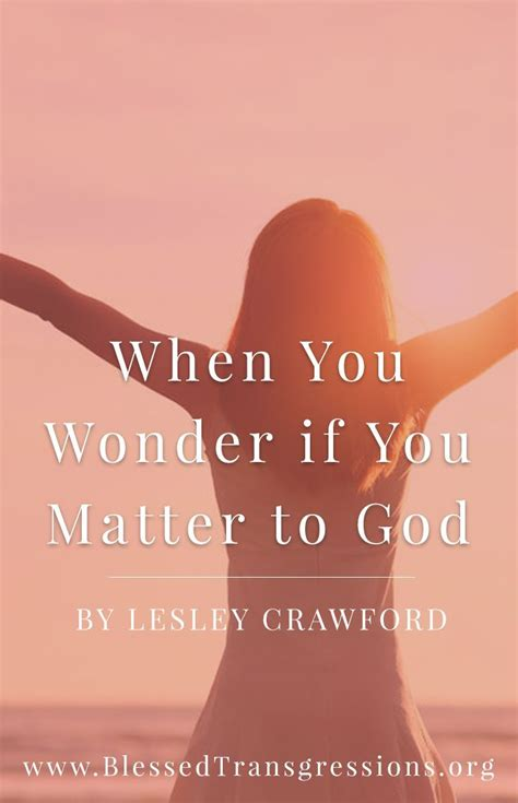Faith is something that pushes you to take if you really like this article on quotes of faith touching heartso do not forget to share this article on social incoming search terms: When You Wonder if You Matter to God. Christian blog ...