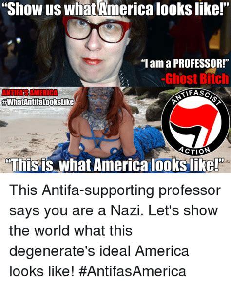 Antifa Memes - show us what america looks like i am a professor ghost bitch antifa samerica tifasa