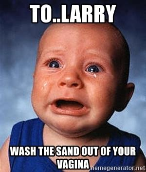 Vagina Meme - to larry wash the sand out of your vagina crying baby meme generator