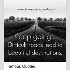 Wwwawesomequotes4ucom Keep Going Difficult Roads Lead To