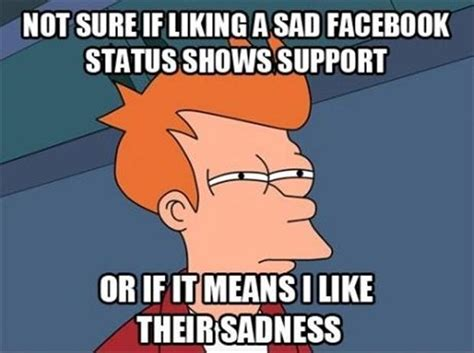 Facebook Meme Pictures - not sure if liking a sad facebook status shows support facebook meme