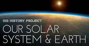 Big History Project: Our Solar System & Earth