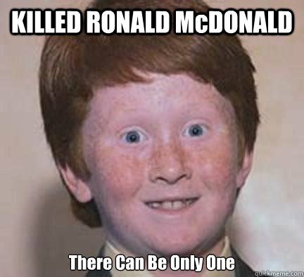 Ronald Meme - killed ronald mcdonald there can be only one over confident ginger quickmeme