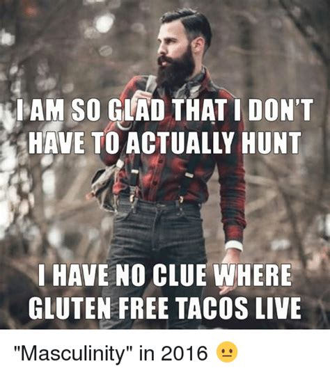 Gluten Free Meme - iam so glad that i don t have no clue where gluten free tacos live masculinity in 2016 meme