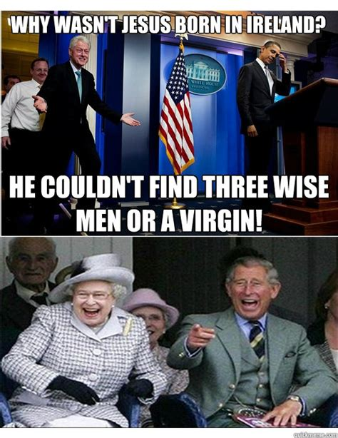 Royal Family Memes - why wasn t jesus born in ireland he couldn t find three wise men or a virgin clinton jokes