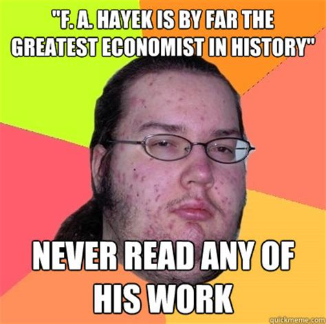 Economist Meme - quot f a hayek is by far the greatest economist in history quot never read any of his work butthurt