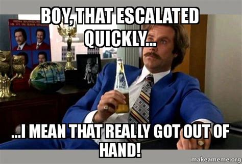 Boy That Escalated Quickly Meme - boy that escalated quickly i mean that really got out of hand ron burgundy boy that