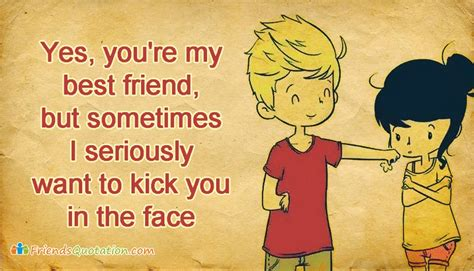 Yes, You're My Best Friend, But Sometimes I Seriously Want To Kick You In The Face
