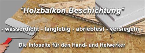 Holz Wasserfest Versiegeln by Holzbalkon Abdichten Osb Platten Wasserdicht Machen Holz