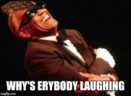 Ray Charles Memes - image tagged in ray charles scumbag imgflip