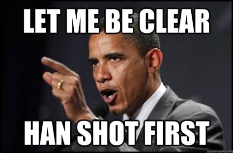 Han Shot First Meme - let me be clear han shot first explanation obama quickmeme