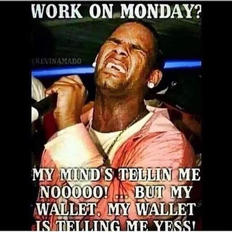 Funny Memes About Monday - work on monday my mind telling me noooo but my wallet my wallet is telling me yes memes