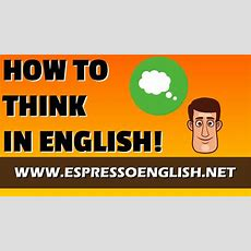 How To Speak Fluent English Learn To Think In English! Youtube