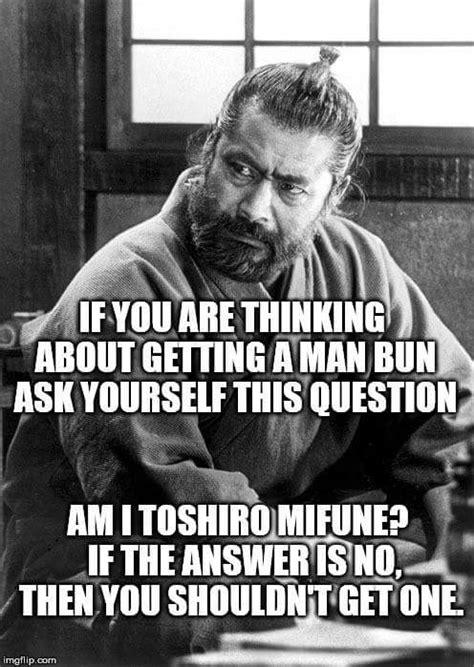 Man Bun Memes - the ground never misses man bun advice from toshiro mifune