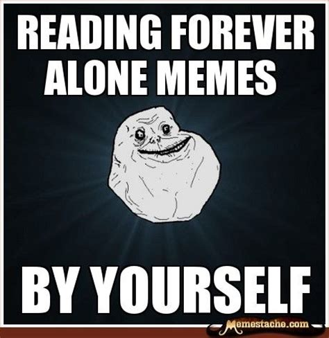 Funny Memes Forever Alone - 17 best ideas about forever alone meme on pinterest lol funny texts and kratom high