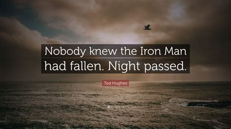 """Motivational quotes by ted hughes about love, life, success, friendship, relationship, change, work and happiness to positively improve your life. Ted Hughes Quote: """"Nobody knew the Iron Man had fallen. Night passed."""" (9 wallpapers) - Quotefancy"""