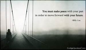 You must make peace with your past in order to move ...