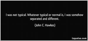 I was not typical. Whatever typical or normal is, I was ...