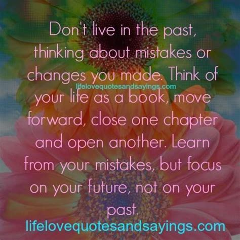 Don't live in the past, thinking about mistakes or changes ...