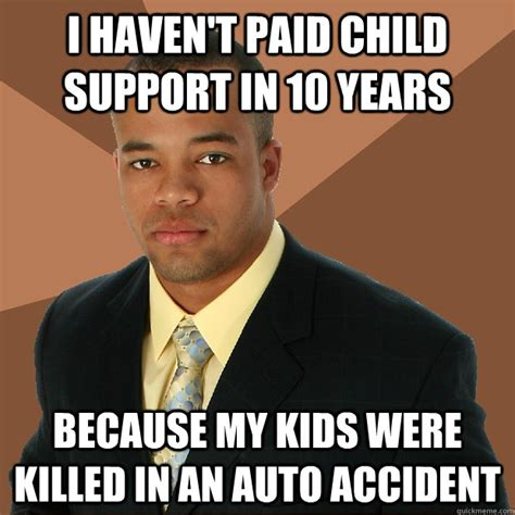 Supportive Memes - i haven t paid child support in 10 years because my kids were killed in an auto accident