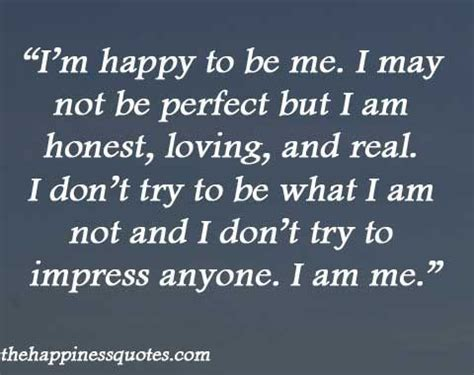 i m going to be honest i m happy to be me i may not be but i am honest