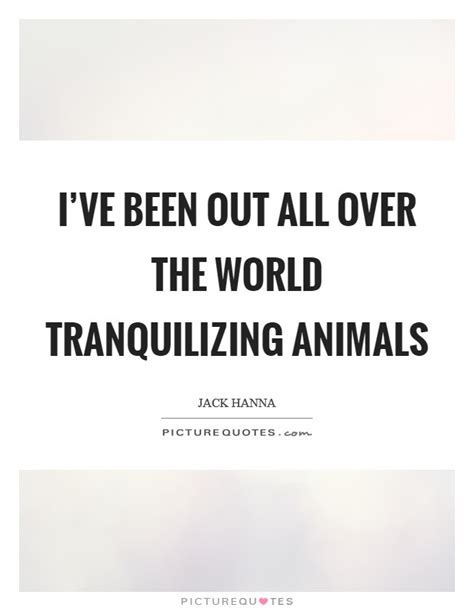 I've been out all over the world tranquilizing animals ...