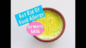 Food Allergy - How To Get Rid Of Food Allergies With Turmeric Milk - Golden Milk - YouTube  Allergy Rid