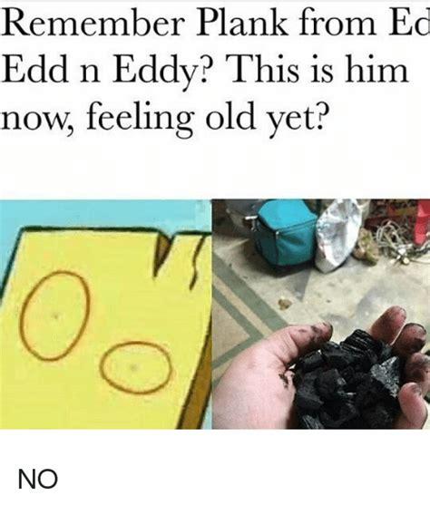 Plank Ed Edd And Eddy Meme - remember plank from ed edd n eddy this is him now feeling old yet no ed edd n eddy meme on
