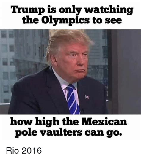 Trump Mexican Memes - trump is only watching the olympics to see how high the mexican pole vaulters can go rio 2016