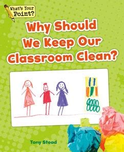 should we keep the why should we keep our classroom clean capstone classroom