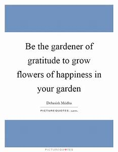 Be the gardener... Garden Happiness Quotes