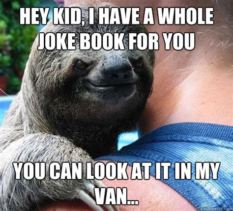 Sloth Meme Jokes - hey kid i have a whole joke book for you you can look at it in my van suspiciously evil