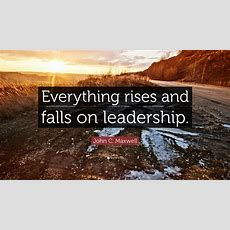"""John C Maxwell Quote """"everything Rises And Falls On"""