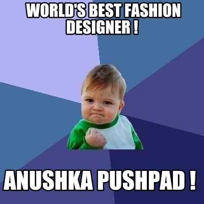 World S Best Memes - meme creator world s best fashion designer anushka pushpad meme generator at memecreator org