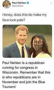 Paul Nehlen Honey Does This Tie Make My Face Look Pale ...