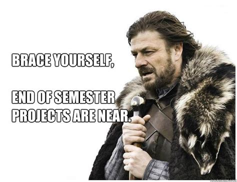 End Of Semester Memes - brace yourself end of semester projects are near imminent ned quickmeme