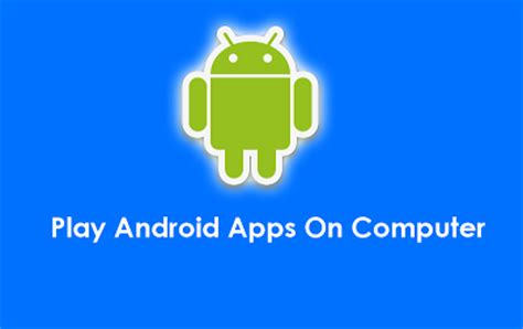 play android on pc how to open and run android apps apk files in pc by