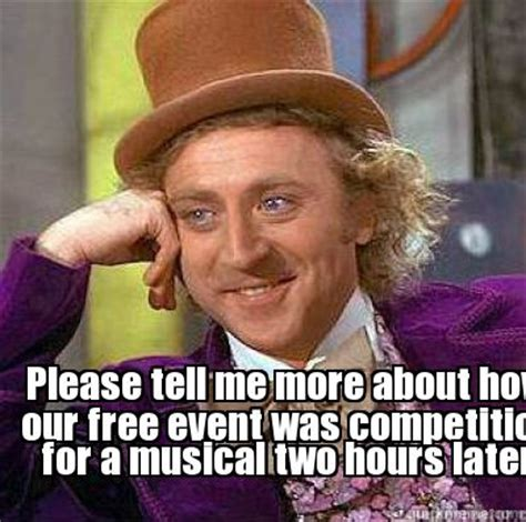 Please Tell Me More Meme - meme creator please tell me more about how our free event was competition for a musical two h
