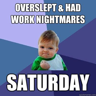 Saturday Memes 18 - overslept had work nightmares saturday success kid quickmeme
