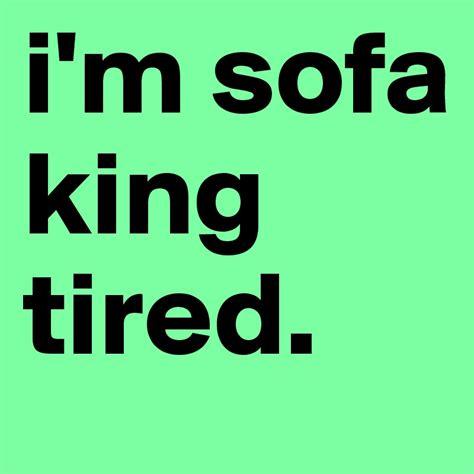 i am so sofa king im sofa king brokeasshome